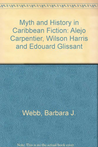 Myth and History in Caribbean Fiction: Alejo Carpentier, Wilson Harris, and Edouard Glissant: ...