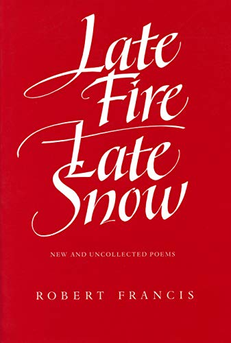 Late Fire, Late Snow: New and Uncollected: Francis, Robert