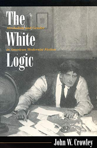 The White Logic: Alcoholism and Gender in American Modernist Fiction (9780870239441) by John W. Crowley