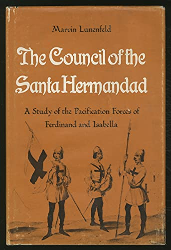 The Council of the Santa Hermandad: a Study of the Pacification Forces of Ferdinand and Isabella: ...
