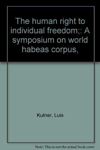 THE HUMAN RIGHT TO INDIVIDUAL FREEDOM A Symposium on World Habeas Corpus: Kutner, Luis, editor