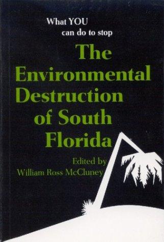 The Environmental Destruction of South Florida: A Handbook for Citizens: William Ross McCluney