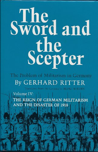 Sword and the Scepter: The Problem of Militarism in Germany: Volume 4:The Reign of German ...