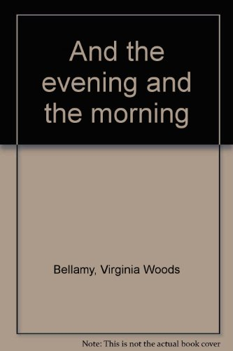 And the Evening and the Morning .: Bellamy, Virginia Woods