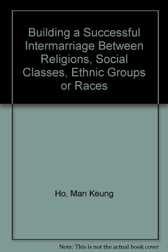 Building a Successful Intermarriage Between Religions, Social Classes, Ethnic Groups or Races: Ho, ...