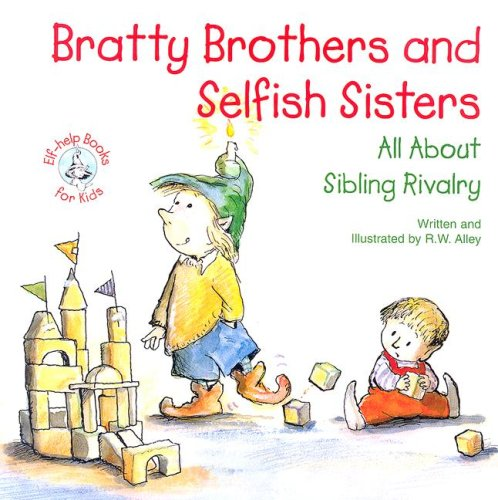 Bratty Brothers and Selfish Sisters: All about Sibling Rivalry (Elf-Help Books for Kids): Alley, R....