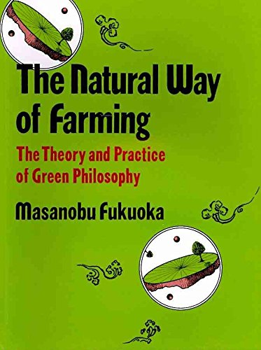 THE NATURAL WAY OF FARMING: THE THEORY AND PRACTICE OF GREEN PHILOSOPHY: Fukuoka, Masanobu