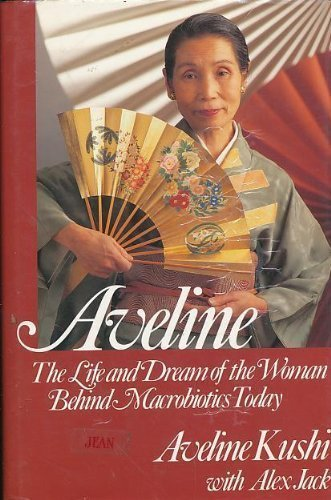 Aveline: The Life and Dream of the Woman Behind Macrobiotics Today: Aveline Kushi