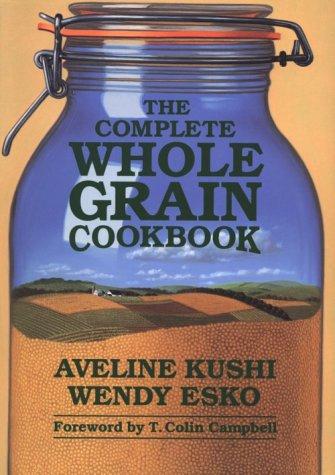 The Complete Whole Grain Cookbook: Kushi, Aveline; Esko, Wendy