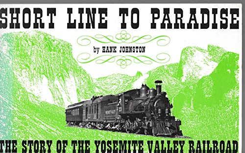 Short Line to Paradise: The Story of the Yosemite Valley Railroad: Johnston, Hank