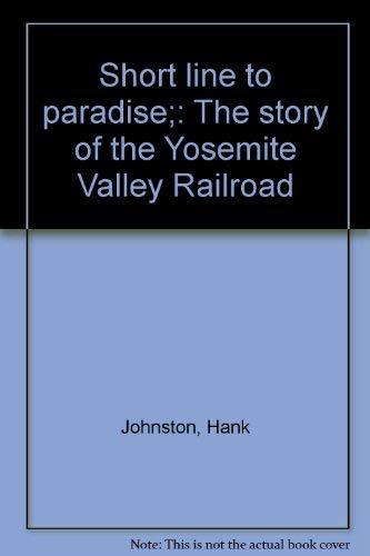 Short Line to Paradise. The Story of the Yosemite Valley Railroad: Johnston, Hank