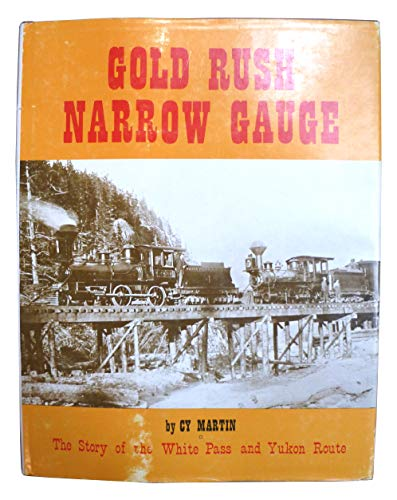 GOLD RUSH NARROW GAUGE, THE STORY OF THE WHITE PASS AND YUKON ROUTE.: Martin, Cy.