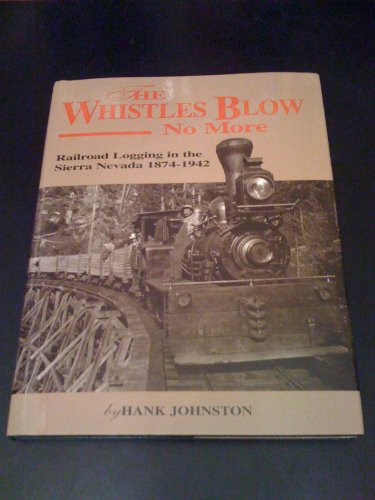 The Whistles Blow No More: Railroad Logging in the Sierra Nevada, 1874-1942.: Hank Johnston.