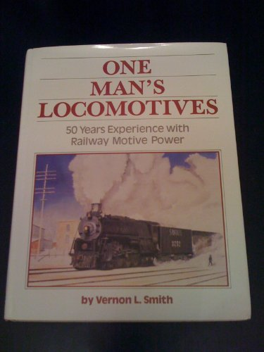 ONE MAN'S LOCOMOTIVES: 50 Years Experience with Railway Motive Power: Smith, Vernon L.