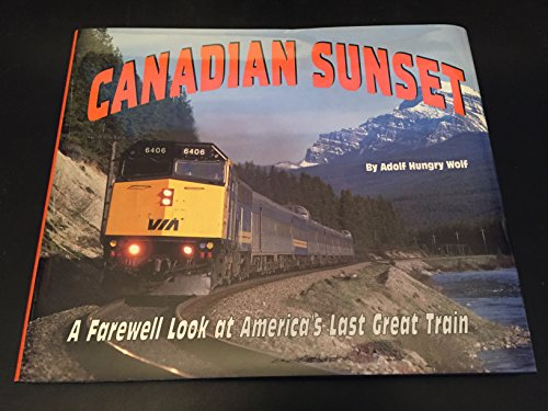 Canadian Sunset: a Farewell Look at North America's Last Great Train: Hungrywolf, Adolf