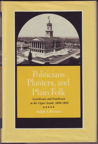 Politicians, Planters, and Plain Folk: Courthouse and Statehouse in the Upper South, 1850-1860: ...