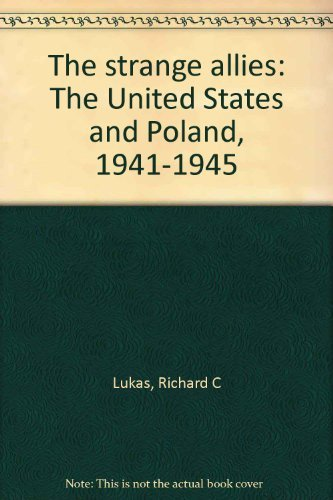 THE STRANGE ALLIES: THE UNITED STATES AND POLAND, 1941-1945