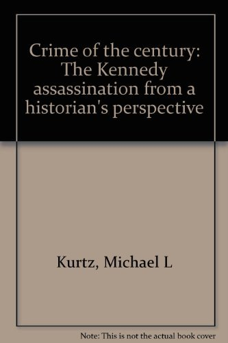 Crime of the Century: The Kennedy Assassination from a Historian's Perspective: Kurtz, Michael...