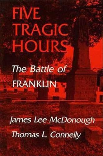 Five Tragic Hours The Battle of Franklin: McDonough, James L. & Thomas L. Connelly