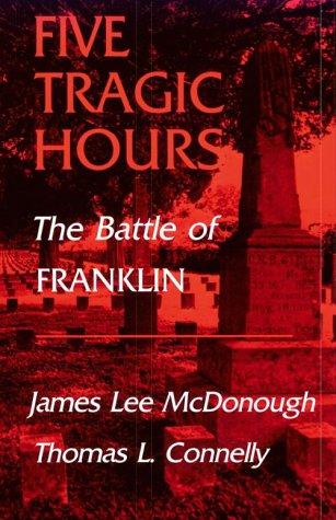 Five Tragic Hours Battle Of Franklin: Mcdonough, James Lee & Thomas L. Connelly