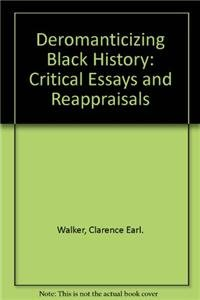 Deromanticizing Black History: Critical Essays and Reappraisals: Walker, Clarence Earl