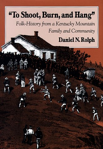 To Shoot, Burn, and Hang: Folk-History from a Kentucky Mountain Family and Community: Rolph, Daniel...