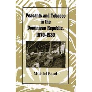 Peasants and Tobacco in the Dominican Republic, 1870-1930: Baud, Michiel