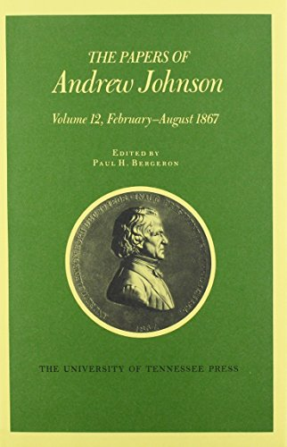 Papers A Johnson Vol 12: February August 1867 (Utp Papers Andrew Johnson): Johnson, Andrew