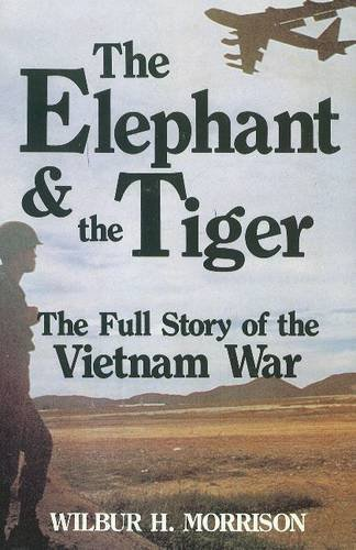 The Elephant and the Tiger: The Full Story of the Vietnam War: Morrison, Wilbur H.