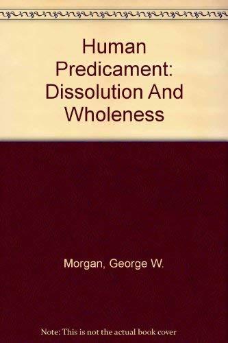 Human Predicament : Dissolution and Wholeness: Morgan, George W.