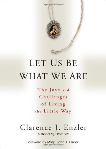 Let Us Be What We Are: The Joys and Challenges of Living the Little Way (0870612565) by Clarence J. Enzler