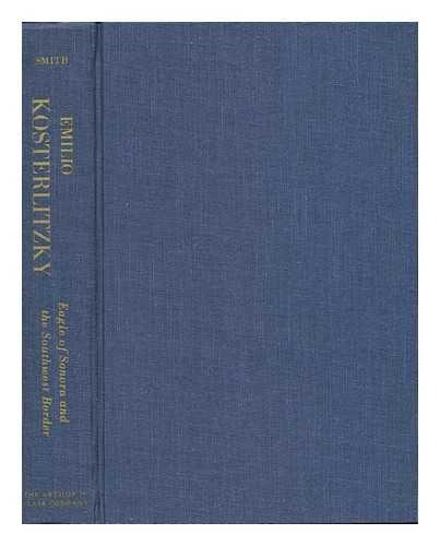 EMILIO KOSTERLITZKY: EAGLE OF SONORA AND THE SOUTHWEST BORDER: Smith, Cornelius C. Jr.
