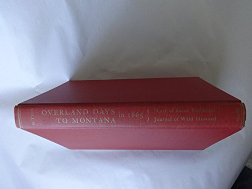 Overland Days To Montana in 1865 The Diary of Sarah Raymond and Journal of Dr. Waid Howard: Settle,...