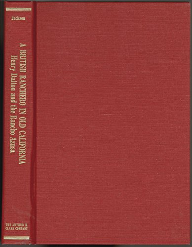 A British Ranchero In Old California The Life and Times of Henry Dalton and the Rancho Azusa: ...