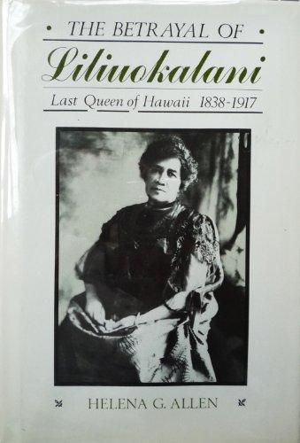 Betrayal of Liliuokalani: Last Queen of Hawaii, 1838-1917: Allen, Helena G.