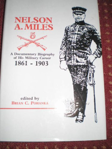 Nelson A. Miles A Documentary Biography of His Military Career 1861-1903: Pohanka, Brian C., Nelson...