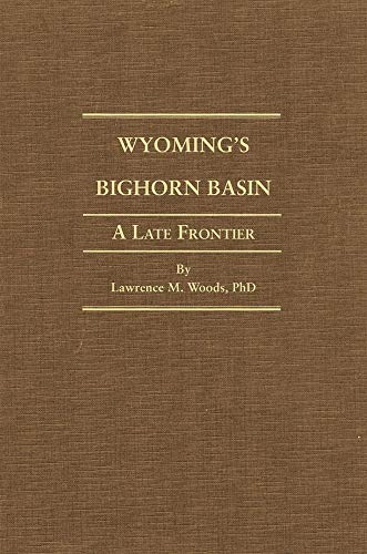 Wyoming's Big Horn Basin to 1901 A Late Frontier: Woods, Lawrence M.