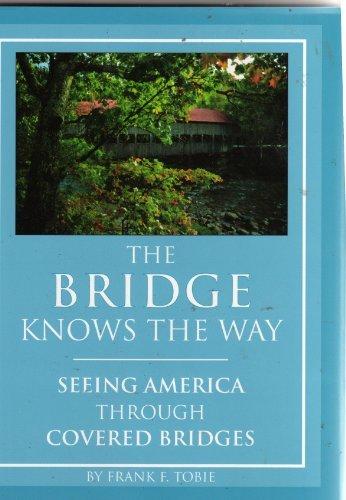 The Bridge Knows the Way: Seeing America Through Covered Bridges: Tobie, Frank F.