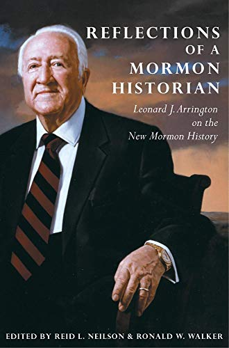Reflections of a Mormon Historian: Leonard J. Arrington on the New Mormon History: Arrington, ...