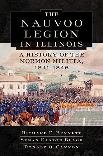 The Nauvoo Legion in Illinois: A History of the Mormon Militia, 1841-1846: Bennett, Richard E., ...