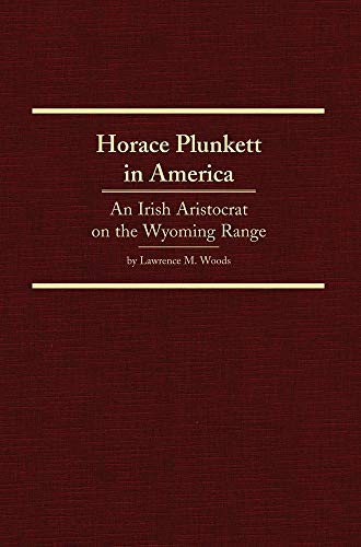 Horace Plunkett In America: An Irish Aristocrat On The Wyoming Range.: Woods, Lawrence M.