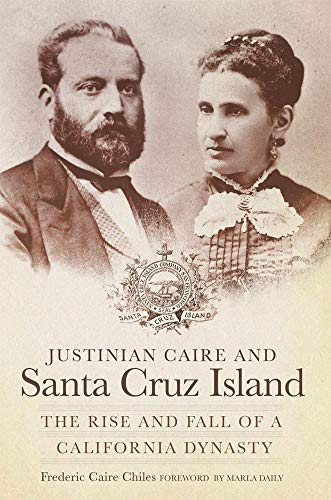 Justinian Caire And Santa Cruz Island: The Rise And Fall Of A California Dynasty.: Chiles, Frederic...