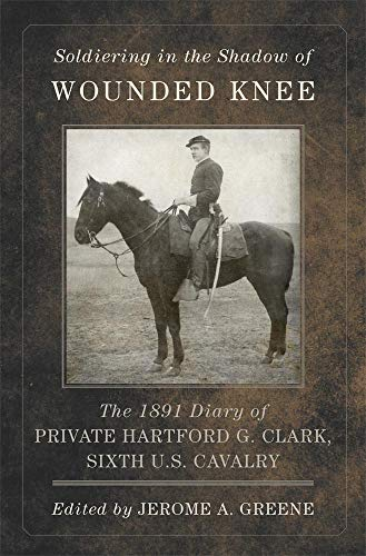 9780870624407: Soldiering in the Shadow of Wounded Knee: The 1891 Diary of Private Hartford G. Clark, Sixth U.S. Cavalry (Frontier Military Series)