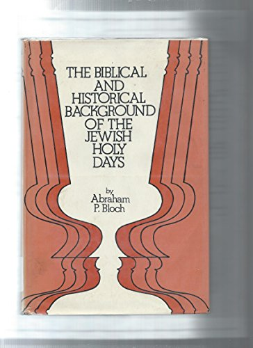 The Biblical and Historical Background of the Jewish Holy Days: Bloch, Abraham P.