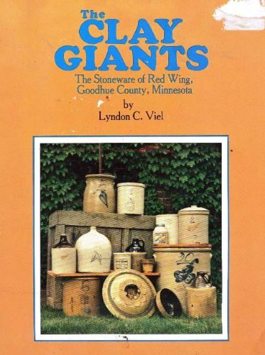 The Clay Giants The Stoneware of Red Wing, Goodhue County, Minnesota: Viel, Lyndon C.