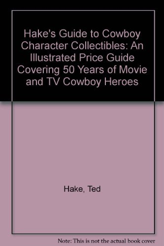 9780870696473: Hake's Guide to Cowboy Character Collectibles: An Illustrated Price Guide Covering 50 Years of Movie & TV Cowboy Heroes