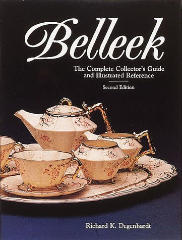 BELLEEK: The Complete Collector's Guide and Illustrated Reference: Degenhardt, Richard K.