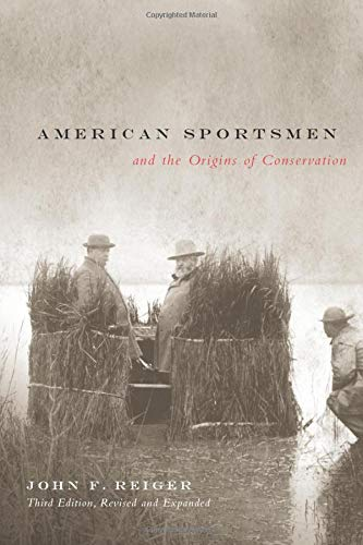 American Sportsmen and the Origins of Conservation, 3rd Ed: John F. Reiger