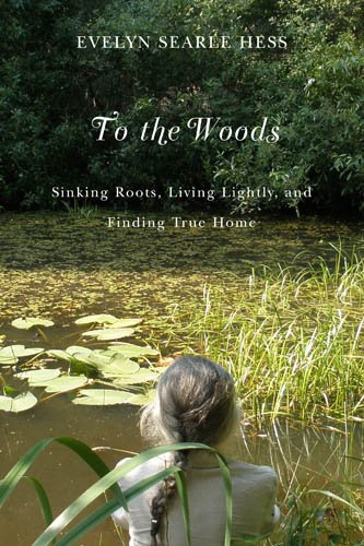 To the Woods: Sinking Roots, Living Lightly, and Finding True Home: Evelyn Searle Hess