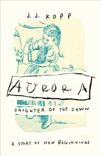 Aurora, Daughter of the Dawn: A Story of New Beginnings: Kopp, J. J.